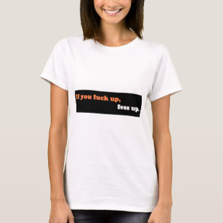 If you fuck up, fess up. T-Shirt