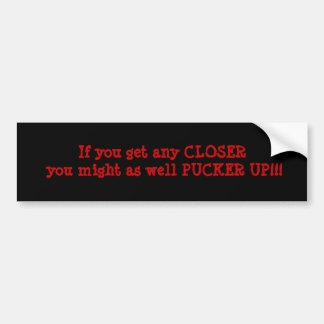 If you get any CLOSER you might as well PUCKER ... Car Bumper Sticker