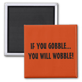 IF YOU GOBBLE...YOU WILL WOBBLE! 2 INCH SQUARE MAGNET