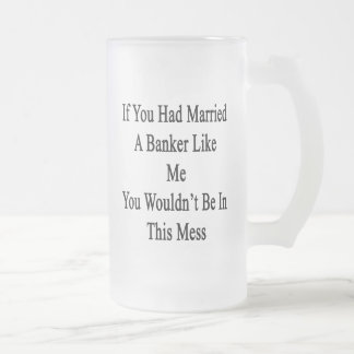 If You Had Married A Banker Like Me You Wouldn't B 16 Oz Frosted Glass Beer Mug