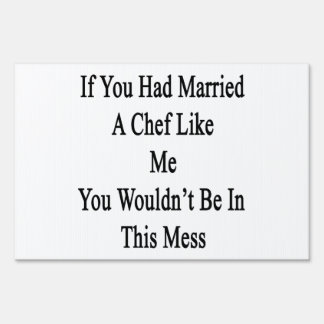 If You Had Married A Chef Like Me You Wouldn't Be Yard Signs