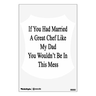 If You Had Married A Great Chef Like My Dad You Wo Room Decals