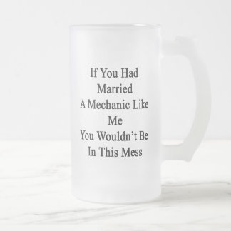 If You Had Married A Mechanic Like Me You Wouldn't 16 Oz Frosted Glass Beer Mug