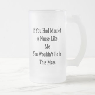 If You Had Married A Nurse Like Me You Wouldn't Be 16 Oz Frosted Glass Beer Mug