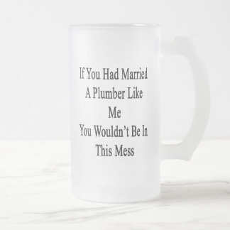 If You Had Married A Plumber Like Me You Wouldn't 16 Oz Frosted Glass Beer Mug