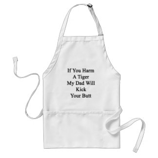 If You Harm A Tiger My Dad Will Kick Your Butt Apron