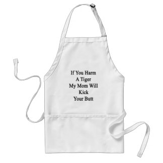 If You Harm A Tiger My Mom Will Kick Your Butt Aprons