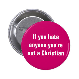 If you hate anyone you're not a Christian Pinback Button
