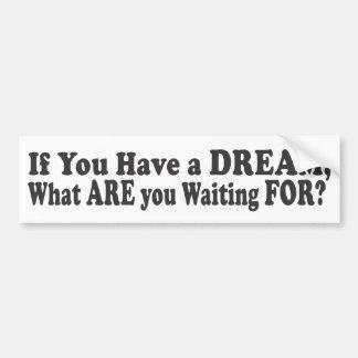 If You Have A Dream - Bumper Sticker