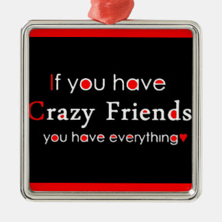 IF YOU HAVE CRAZY FRIENDS YOU HAVE EVERYTHING FUNN METAL ORNAMENT