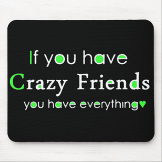 IF YOU HAVE CRAZY FRIENDS YOU HAVE EVERYTHING FUNN MOUSEPAD