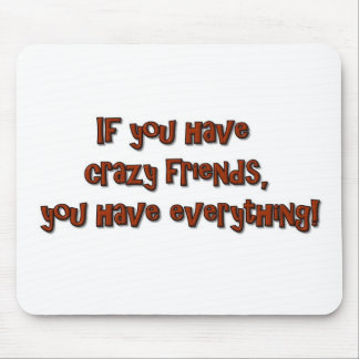 If you have crazy friends, you have everything! mouse pad