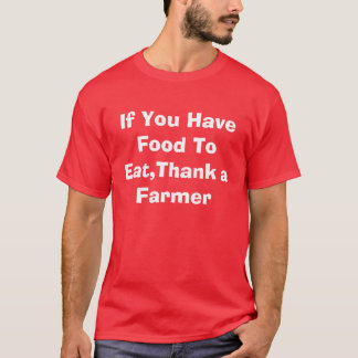 If You Have Food To Eat,Thank a Farmer T-Shirt