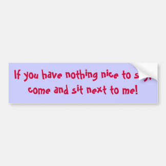 If you have nothing nice to say, come and sit n... bumper sticker