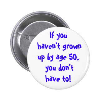 If you haven't grown up by age 50... pinback button
