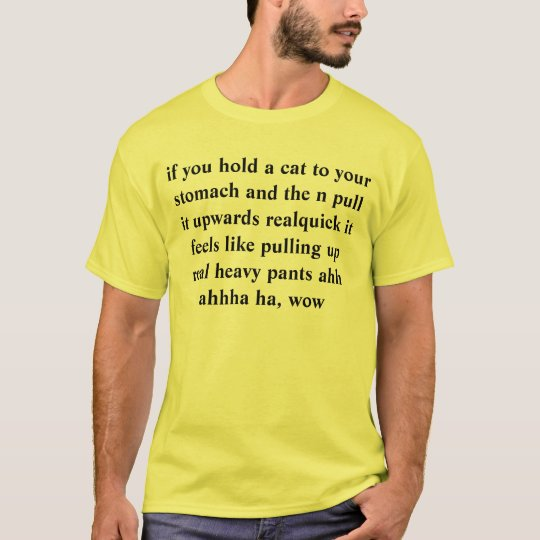 if you hold a cat to your stomach and the n pull i T-Shirt