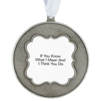 If You Know What I Mean And I Think You Do Scalloped Pewter Christmas Ornament