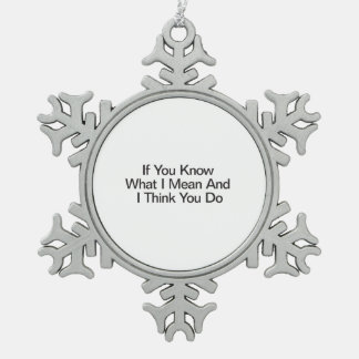If You Know What I Mean And I Think You Do Snowflake Pewter Christmas Ornament