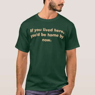 If you lived here, you'd be home by now. T-Shirt