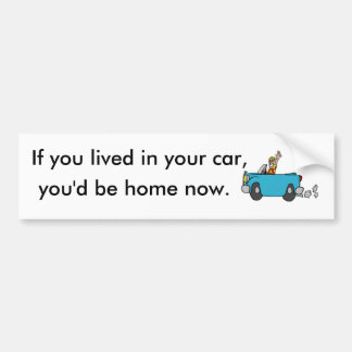 If you lived in your car, you'd be home now. bumper stickers