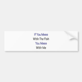 If You Mess With The Fish You Mess With Me Bumper Stickers