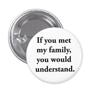 If You Met My Family, You Would Understand Pinback Buttons