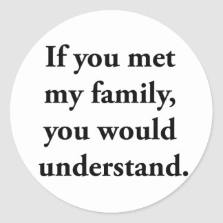If You Met My Family, You Would Understand Classic Round Sticker