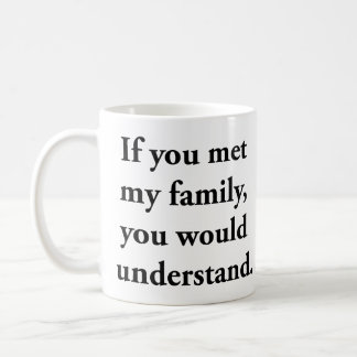 If You Met My Family, You Would Understand Coffee Mug