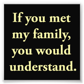 If You Met My Family, You Would Understand Photo Print