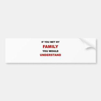 IF YOU MET MY FAMILY YOU WOULD UNDERSTAND.png Bumper Sticker