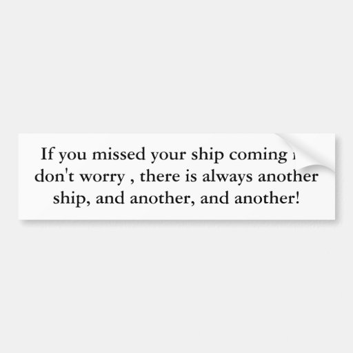 If you missed your ship coming in, don't worry ... car bumper sticker