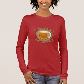 If you pour it, they will come! long sleeve T-Shirt