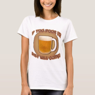 If you pour it, they will come! T-Shirt