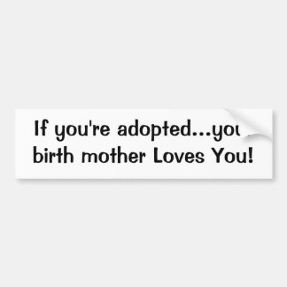 If you re adopted your birth mother Loves You Bumper Stickers