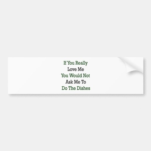 If You Really Love Me You Would Not Ask Me To Do T Car Bumper Sticker