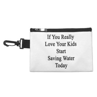 If You Really Love Your Kids Start Saving Water To Accessory Bag
