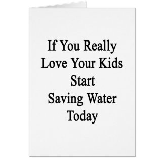 If You Really Love Your Kids Start Saving Water To Card