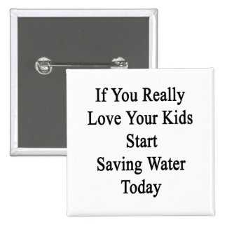 If You Really Love Your Kids Start Saving Water To Pinback Button