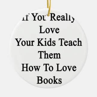 If You Really Love Your Kids Teach Them How To Lov Ceramic Ornament