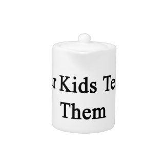 If You Really Love Your Kids Teach Them How To Lov Teapot