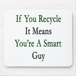 If You Recycle It Means You're A Smart Guy Mouse Pad