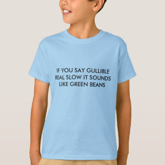 IF YOU SAY GULLIBLE REAL SLOW IT SOUNDS LIKE GR... T-Shirt