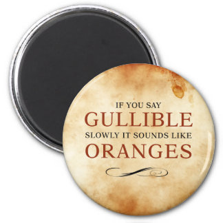 If you say Gullible slowly, it sounds like Oranges 2 Inch Round Magnet