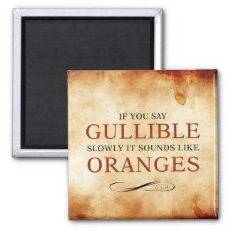 If you say Gullible slowly, it sounds like Oranges 2 Inch Square Magnet