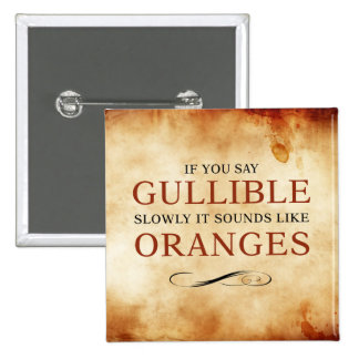 If you say Gullible slowly, it sounds like Oranges Button