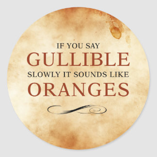 If you say Gullible slowly, it sounds like Oranges Classic Round Sticker