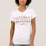 If you say Gullible slowly, it sounds like Oranges T-shirt