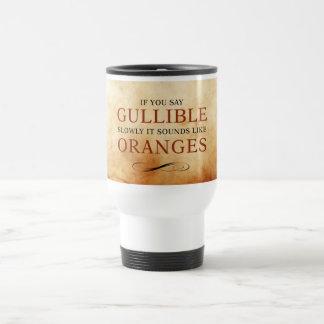 If you say Gullible slowly, it sounds like Oranges Travel Mug