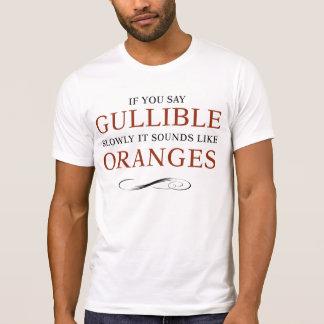 If you say Gullible slowly it sounds like Oranges Shirts