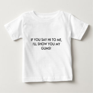 IF YOU SAY HI TO ME, I'LL SHOW YOU MY GUMS! BABY T-Shirt